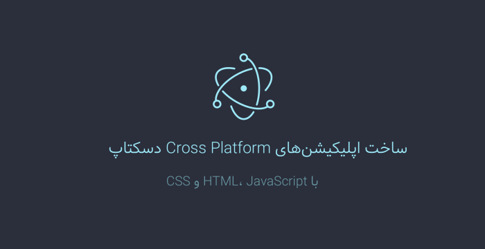 ساخت اپلیکیشنهای Cross Platform دسکتاپ با استفاده از چهارچوب الکترون